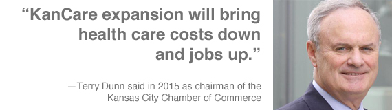 """KanCare expansion will bring health care costs down and jobs up."" — Terry Dunn, then chairman of the Kansas City Chamber of Commerce"